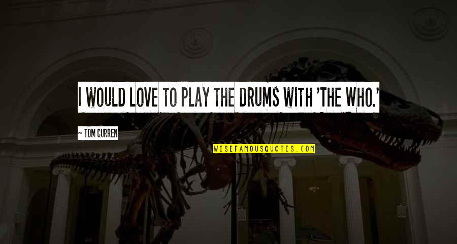Curren Y Quotes By Tom Curren: I would love to play the drums with
