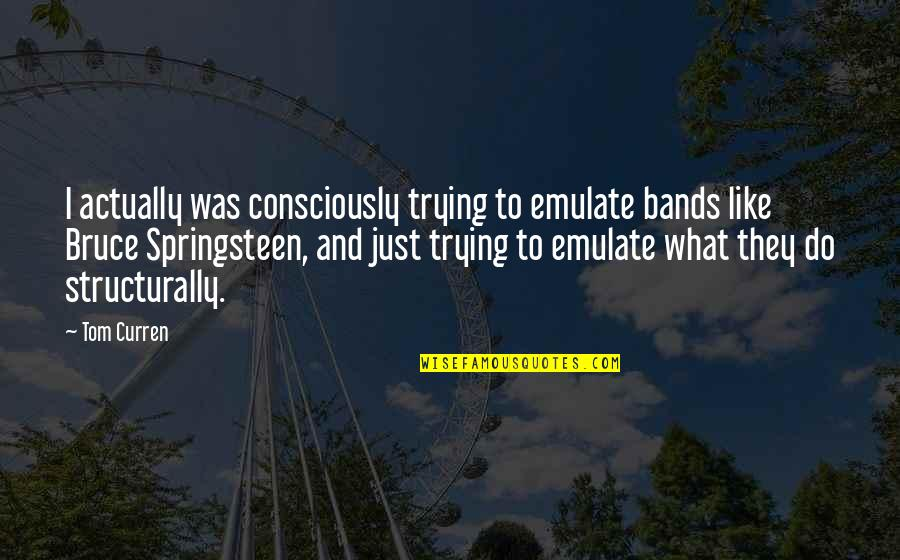 Curren Y Quotes By Tom Curren: I actually was consciously trying to emulate bands