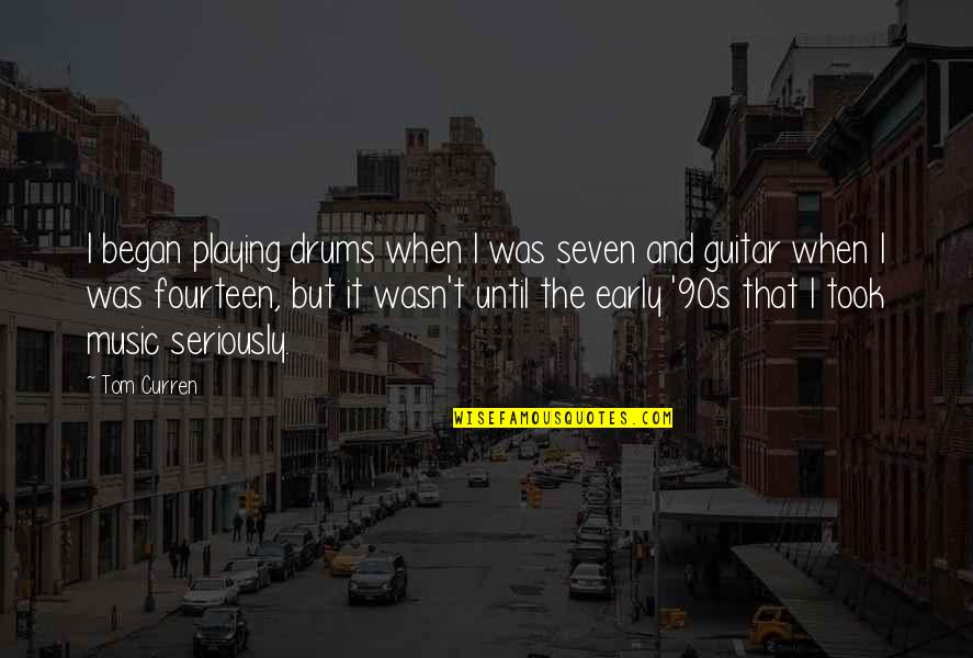 Curren Y Quotes By Tom Curren: I began playing drums when I was seven