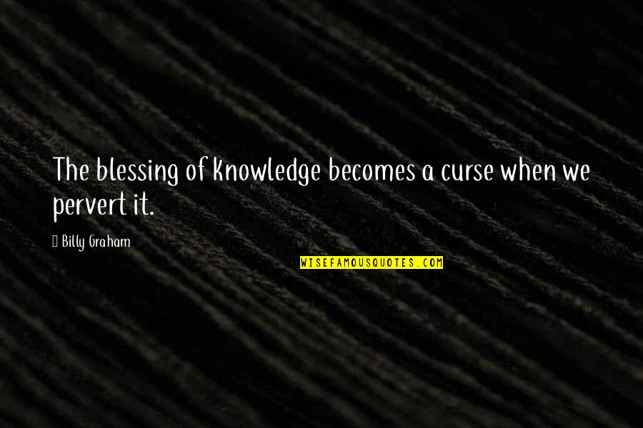 Curse Of Knowledge Quotes By Billy Graham: The blessing of knowledge becomes a curse when