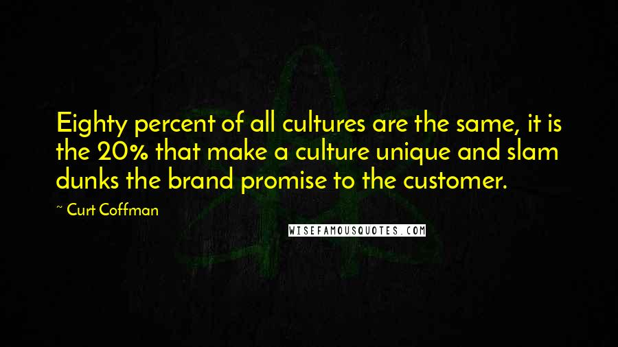 Curt Coffman quotes: Eighty percent of all cultures are the same, it is the 20% that make a culture unique and slam dunks the brand promise to the customer.