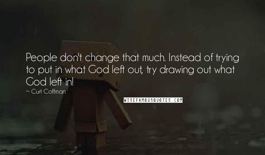 Curt Coffman quotes: People don't change that much. Instead of trying to put in what God left out, try drawing out what God left in!