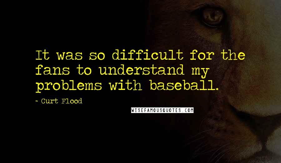 Curt Flood quotes: It was so difficult for the fans to understand my problems with baseball.