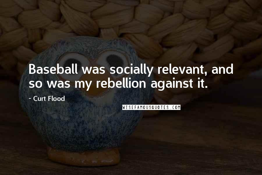 Curt Flood quotes: Baseball was socially relevant, and so was my rebellion against it.