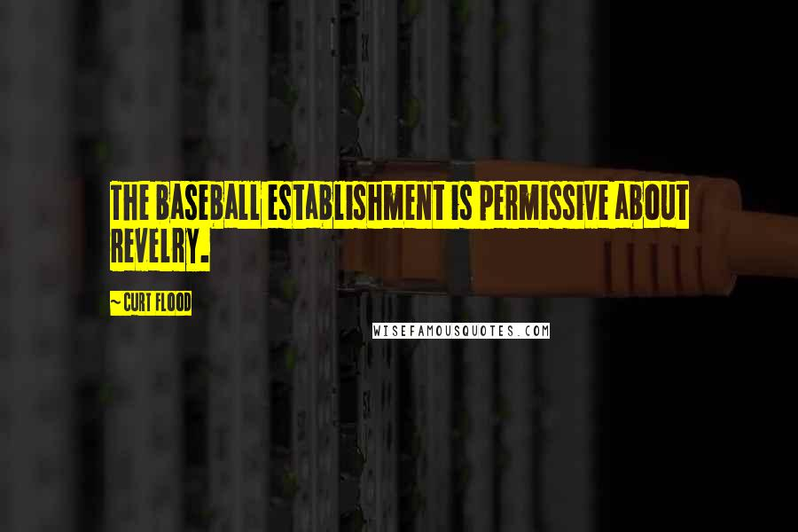 Curt Flood quotes: The baseball establishment is permissive about revelry.