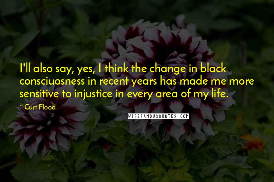 Curt Flood quotes: I'll also say, yes, I think the change in black consciuosness in recent years has made me more sensitive to injustice in every area of my life.