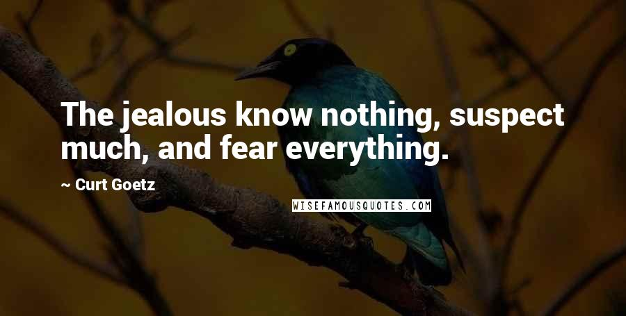 Curt Goetz quotes: The jealous know nothing, suspect much, and fear everything.