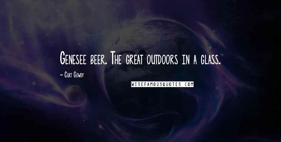 Curt Gowdy quotes: Genesee beer. The great outdoors in a glass.