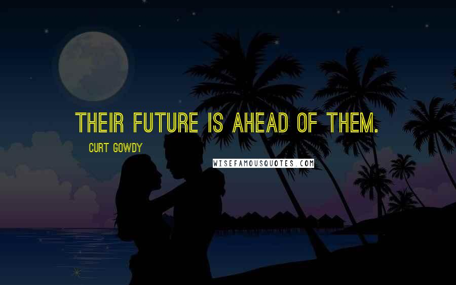 Curt Gowdy quotes: Their future is ahead of them.