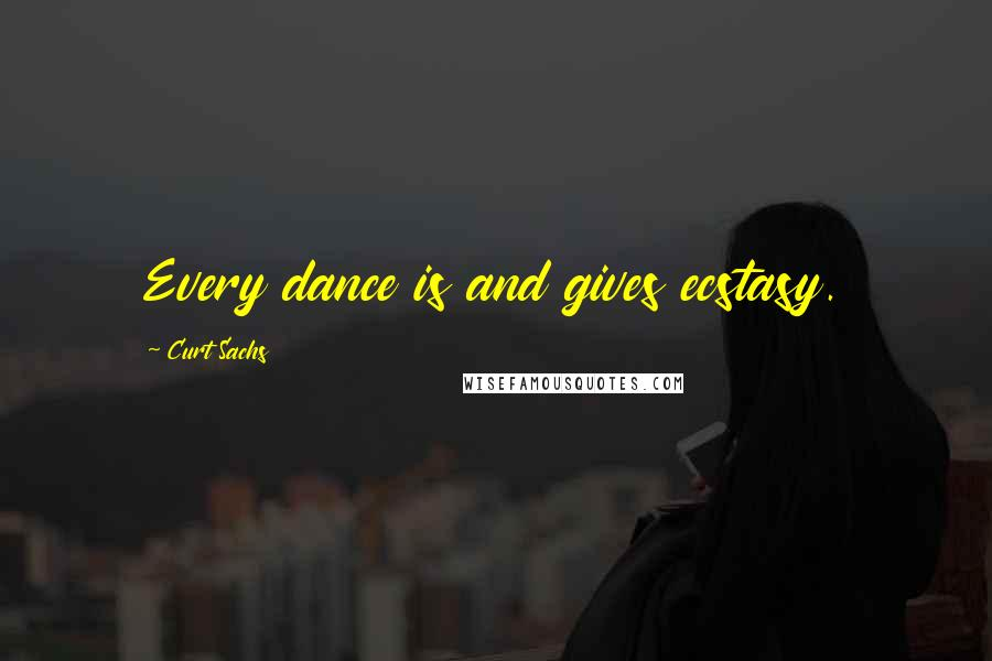 Curt Sachs quotes: Every dance is and gives ecstasy.
