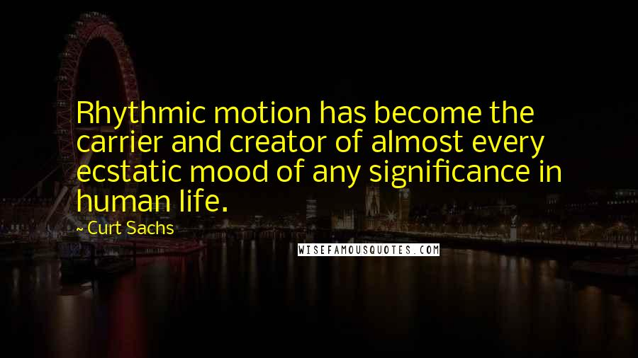 Curt Sachs quotes: Rhythmic motion has become the carrier and creator of almost every ecstatic mood of any significance in human life.