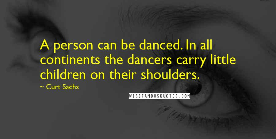 Curt Sachs quotes: A person can be danced. In all continents the dancers carry little children on their shoulders.