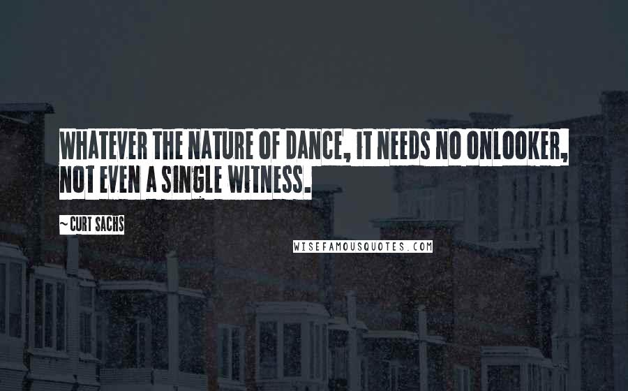 Curt Sachs quotes: Whatever the nature of dance, it needs no onlooker, not even a single witness.