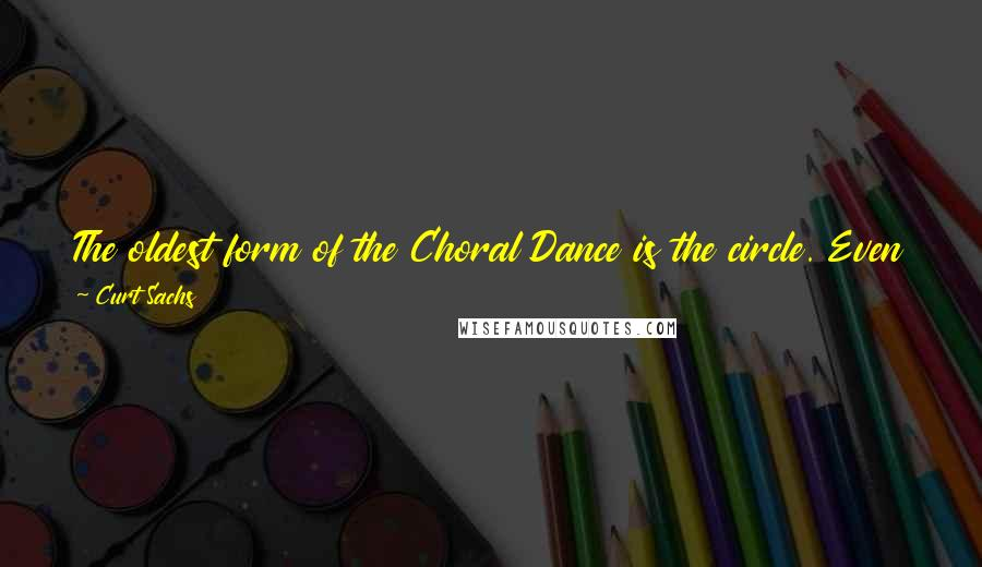 Curt Sachs quotes: The oldest form of the Choral Dance is the circle. Even the chimpanzees dance in a circle, and people of every continent still do it.