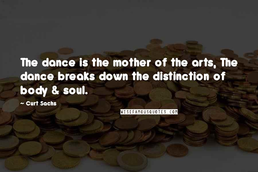 Curt Sachs quotes: The dance is the mother of the arts, The dance breaks down the distinction of body & soul.