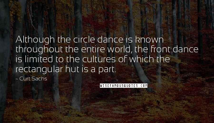 Curt Sachs quotes: Although the circle dance is known throughout the entire world, the front dance is limited to the cultures of which the rectangular hut is a part.