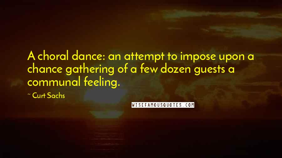 Curt Sachs quotes: A choral dance: an attempt to impose upon a chance gathering of a few dozen guests a communal feeling.