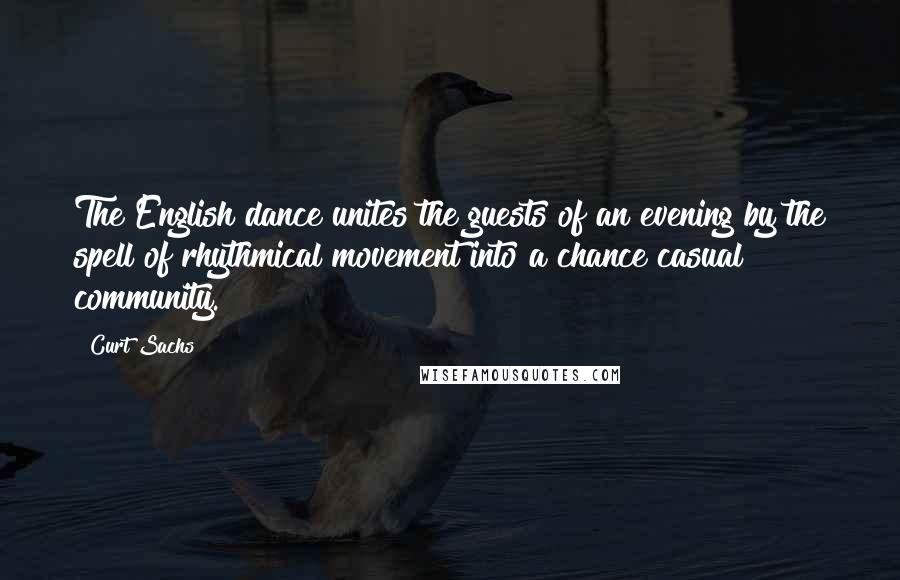 Curt Sachs quotes: The English dance unites the guests of an evening by the spell of rhythmical movement into a chance casual community.