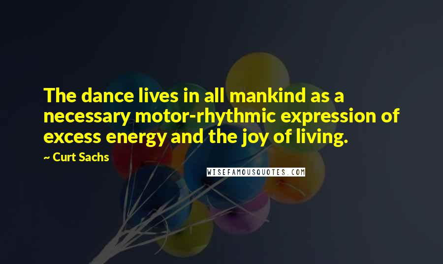 Curt Sachs quotes: The dance lives in all mankind as a necessary motor-rhythmic expression of excess energy and the joy of living.