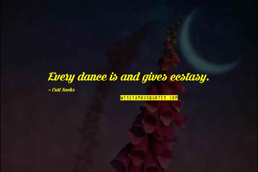 Curt Sachs Quotes By Curt Sachs: Every dance is and gives ecstasy.