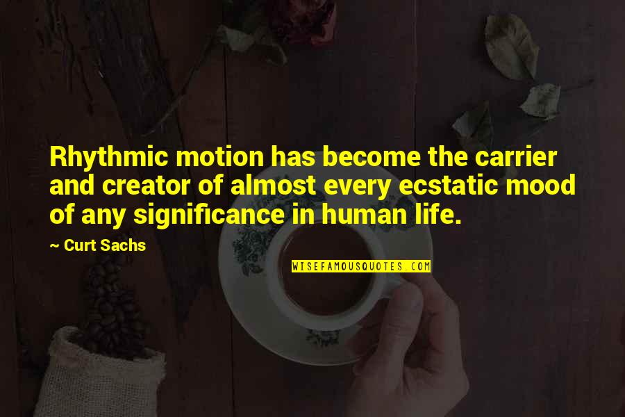 Curt Sachs Quotes By Curt Sachs: Rhythmic motion has become the carrier and creator
