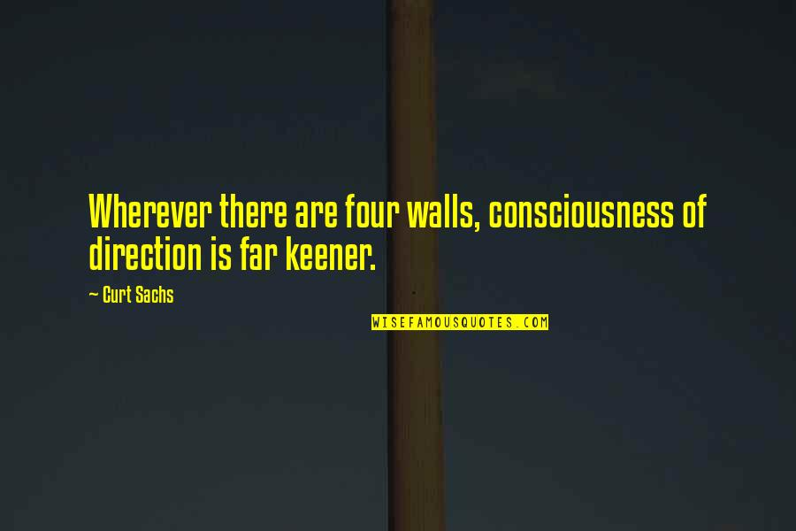Curt Sachs Quotes By Curt Sachs: Wherever there are four walls, consciousness of direction