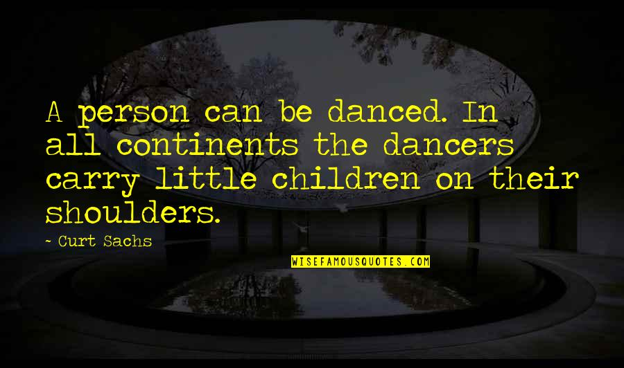 Curt Sachs Quotes By Curt Sachs: A person can be danced. In all continents