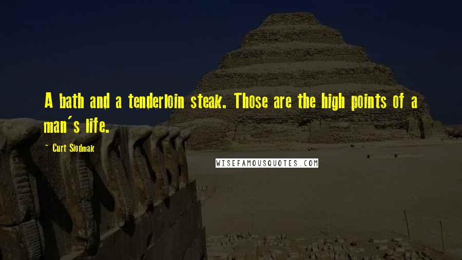 Curt Siodmak quotes: A bath and a tenderloin steak. Those are the high points of a man's life.
