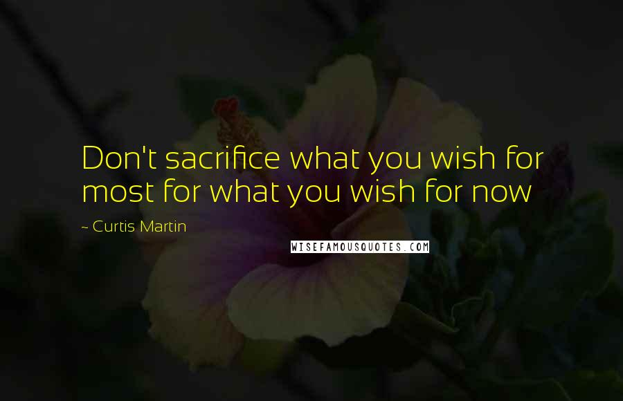 Curtis Martin quotes: Don't sacrifice what you wish for most for what you wish for now