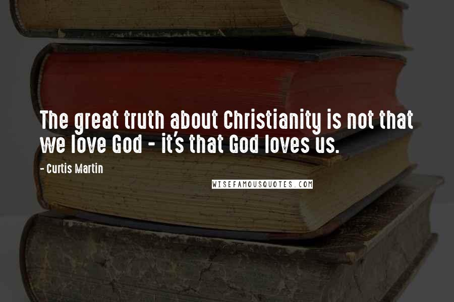 Curtis Martin quotes: The great truth about Christianity is not that we love God - it's that God loves us.