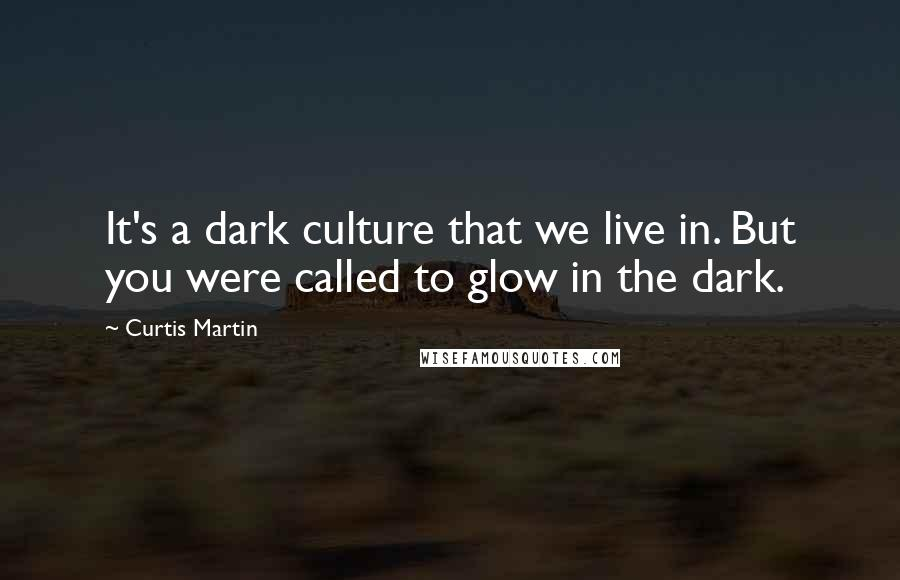 Curtis Martin quotes: It's a dark culture that we live in. But you were called to glow in the dark.