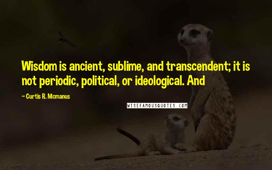 Curtis R. Mcmanus quotes: Wisdom is ancient, sublime, and transcendent; it is not periodic, political, or ideological. And