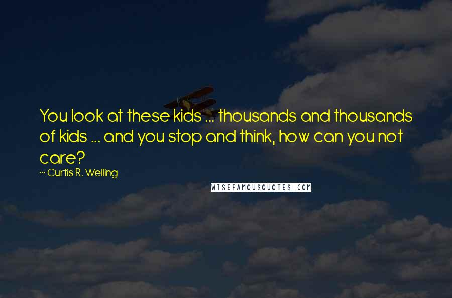 Curtis R. Welling quotes: You look at these kids ... thousands and thousands of kids ... and you stop and think, how can you not care?