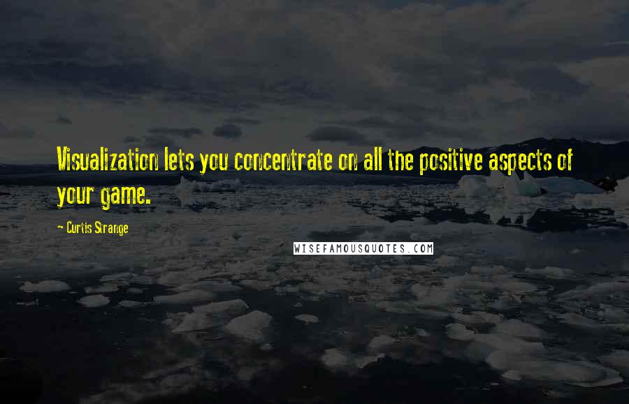 Curtis Strange quotes: Visualization lets you concentrate on all the positive aspects of your game.