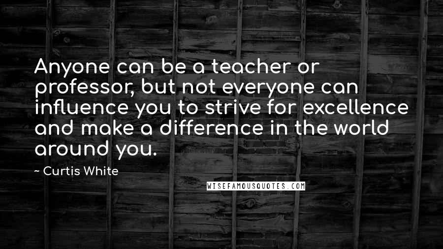 Curtis White quotes: Anyone can be a teacher or professor, but not everyone can influence you to strive for excellence and make a difference in the world around you.