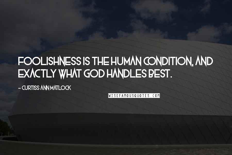 Curtiss Ann Matlock quotes: Foolishness is the human condition, and exactly what God handles best.