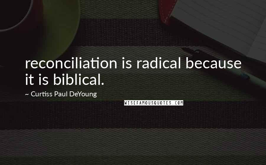 Curtiss Paul DeYoung quotes: reconciliation is radical because it is biblical.