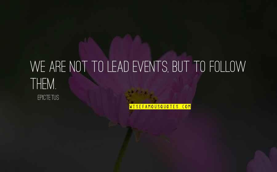 Curtiz Quotes By Epictetus: We are not to lead events, but to