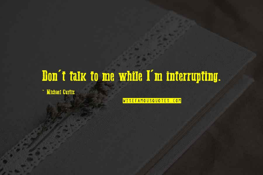 Curtiz Quotes By Michael Curtiz: Don't talk to me while I'm interrupting.