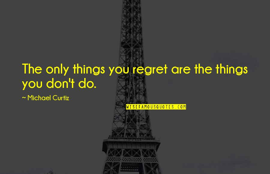 Curtiz Quotes By Michael Curtiz: The only things you regret are the things