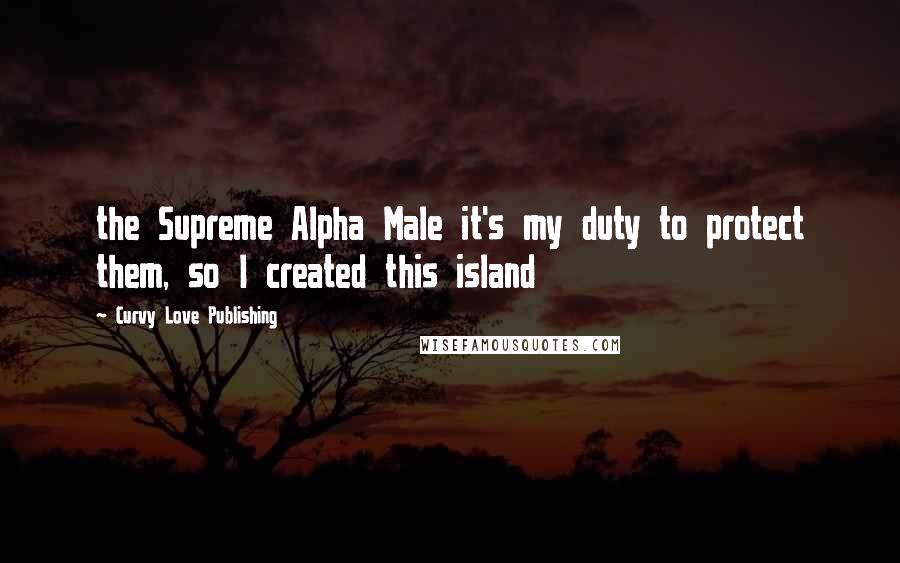 Curvy Love Publishing quotes: the Supreme Alpha Male it's my duty to protect them, so I created this island
