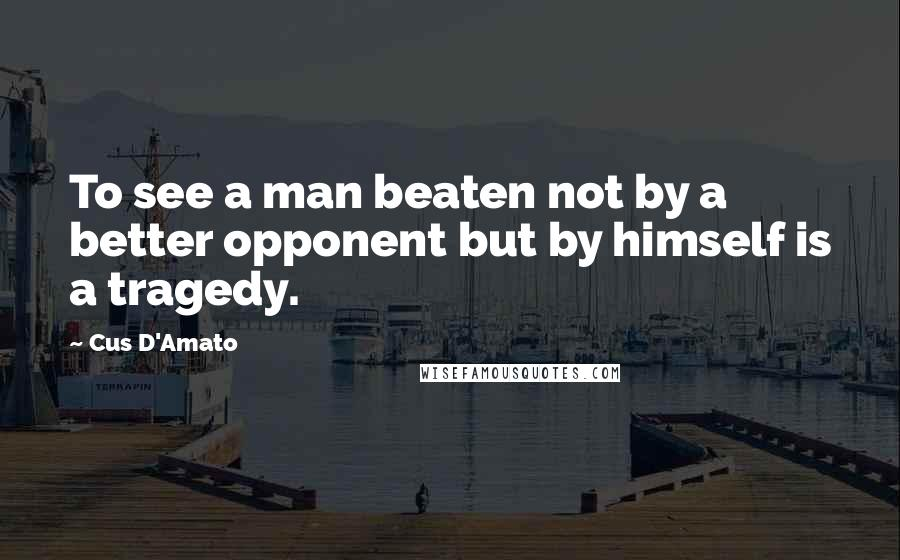 Cus D'Amato quotes: To see a man beaten not by a better opponent but by himself is a tragedy.