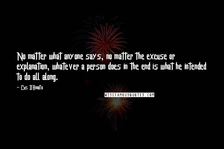 Cus D'Amato quotes: No matter what anyone says, no matter the excuse or explanation, whatever a person does in the end is what he intended to do all along.
