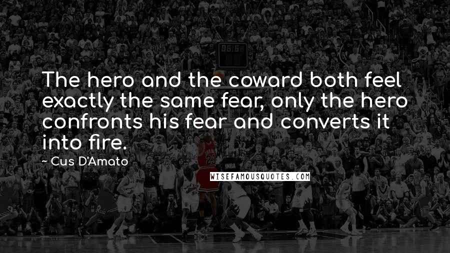 Cus D'Amato quotes: The hero and the coward both feel exactly the same fear, only the hero confronts his fear and converts it into fire.