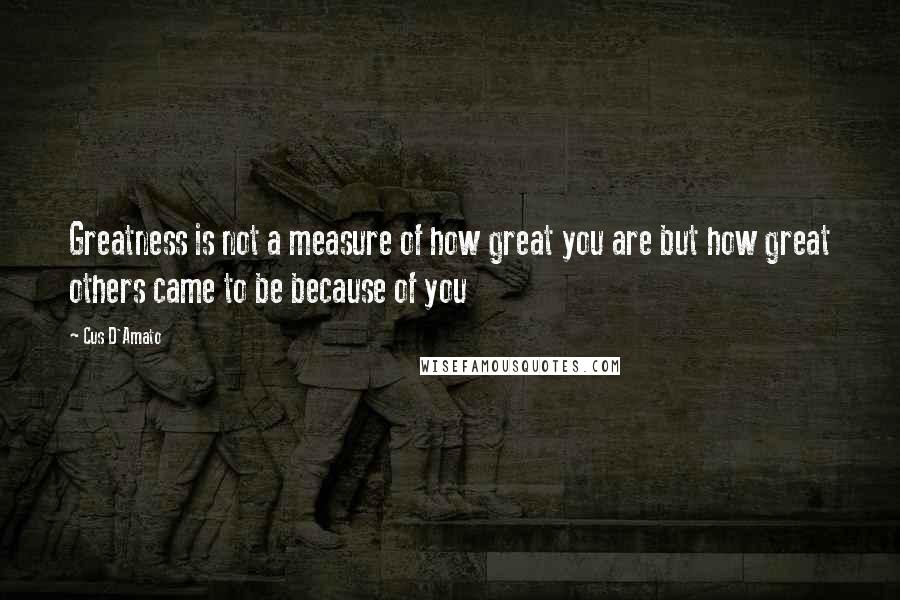 Cus D'Amato quotes: Greatness is not a measure of how great you are but how great others came to be because of you