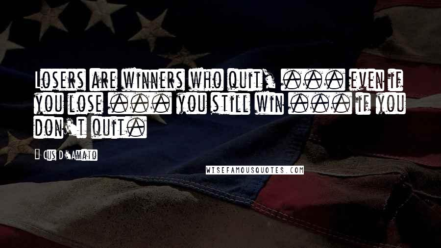 Cus D'Amato quotes: Losers are winners who quit, ... even if you lose ... you still win ... if you don't quit.
