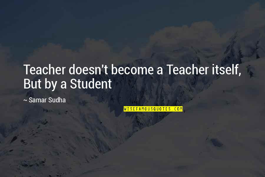Customer Engagement Quotes By Samar Sudha: Teacher doesn't become a Teacher itself, But by