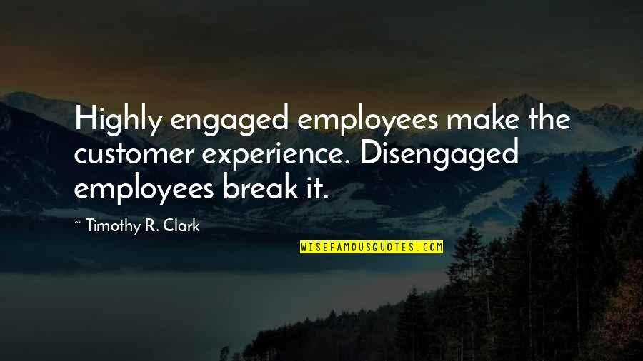 Customer Engagement Quotes By Timothy R. Clark: Highly engaged employees make the customer experience. Disengaged