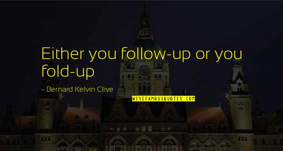 Customer Follow Up Quotes By Bernard Kelvin Clive: Either you follow-up or you fold-up