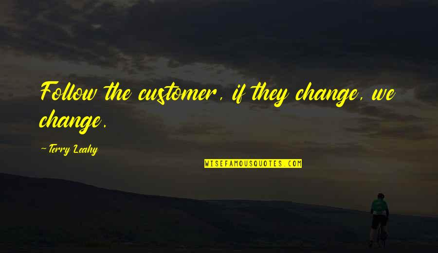 Customer Follow Up Quotes By Terry Leahy: Follow the customer, if they change, we change.